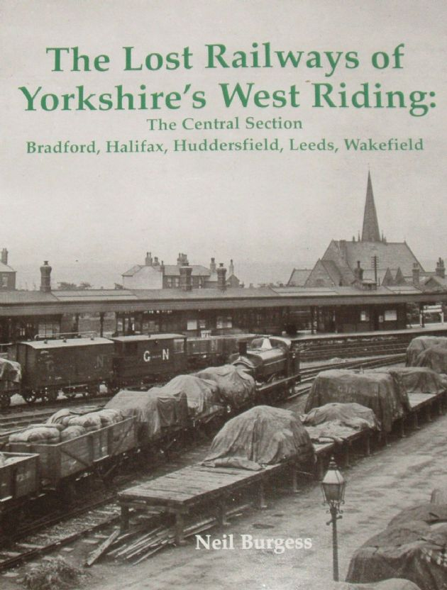 The Lost Railways of Yorkshire's West Riding: The Central Section Bradford, Halifax, Huddersfield, Leeds and Wakefield
